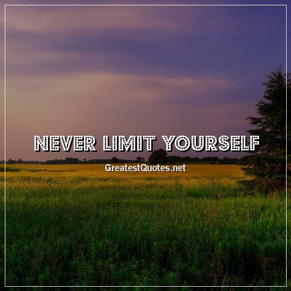 Never limit yourself.