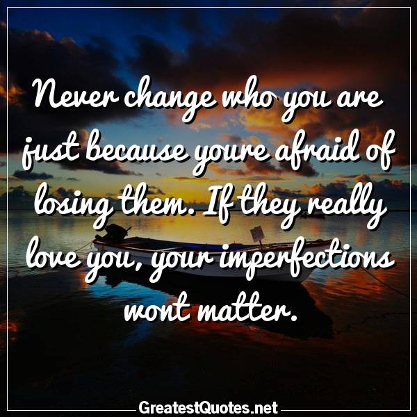 Never change who you are just because youre afraid of losing them. If they really love you, your imperfections wont matter.
