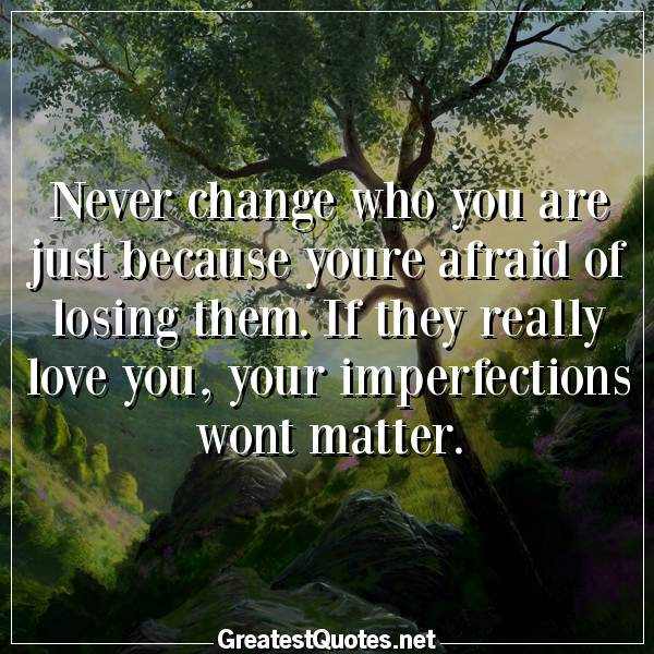 Quote: Never change who you are just because youre afraid of losing them. If they really love you, your imperfections wont matter.
