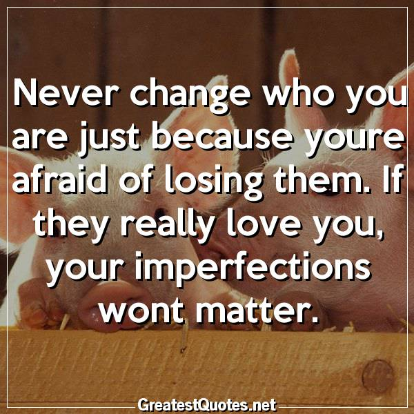 Never change who you are just because youre afraid of losing them. If they really love you, your imperfections wont matter