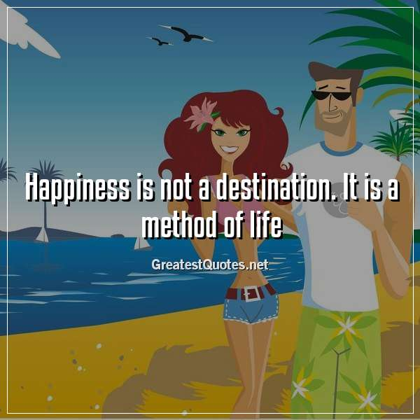 Happiness is not a destination. It is a method of life.