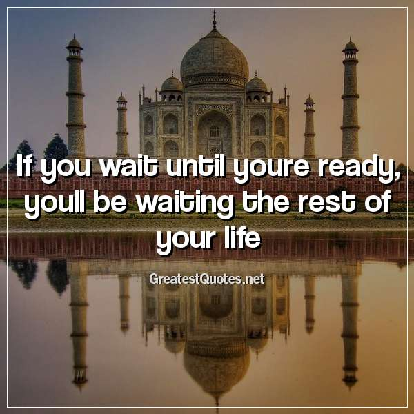 Quote: If you wait until youre ready, youll be waiting the rest of your life.