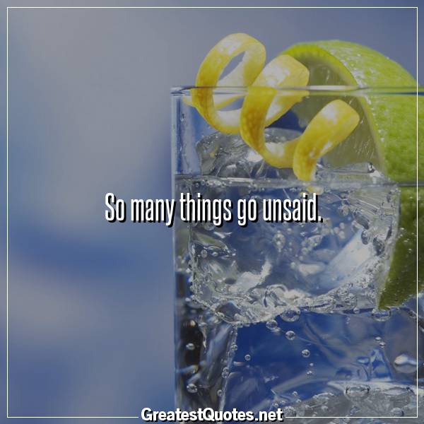 Quote: So many things go unsaid.