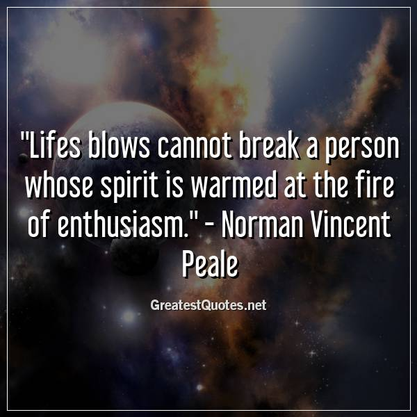 Quote: Lifes blows cannot break a person whose spirit is warmed at the fire of enthusiasm. - Norman Vincent Peale