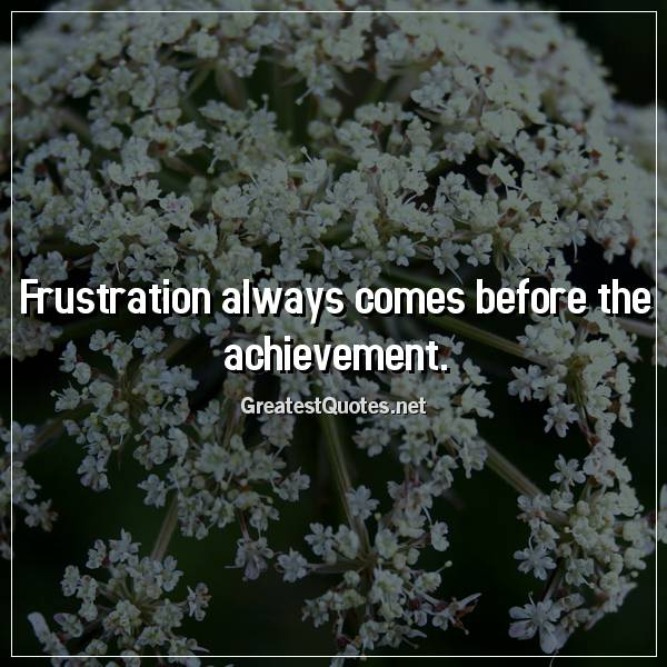 Frustration always comes before the achievement.