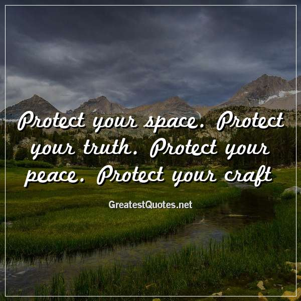 Protect your space. Protect your truth. Protect your peace. Protect your craft