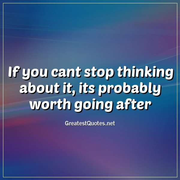 Quote: If you cant stop thinking about it, its probably worth going after.