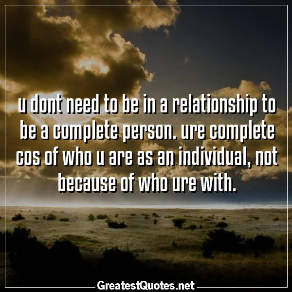 Quote: u dont need to be in a relationship to be a complete person. ure complete cos of who u are as an individual, not because of who ure with.