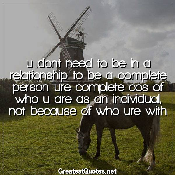 u dont need to be in a relationship to be a complete person. ure complete cos of who u are as an individual, not because of who ure with.