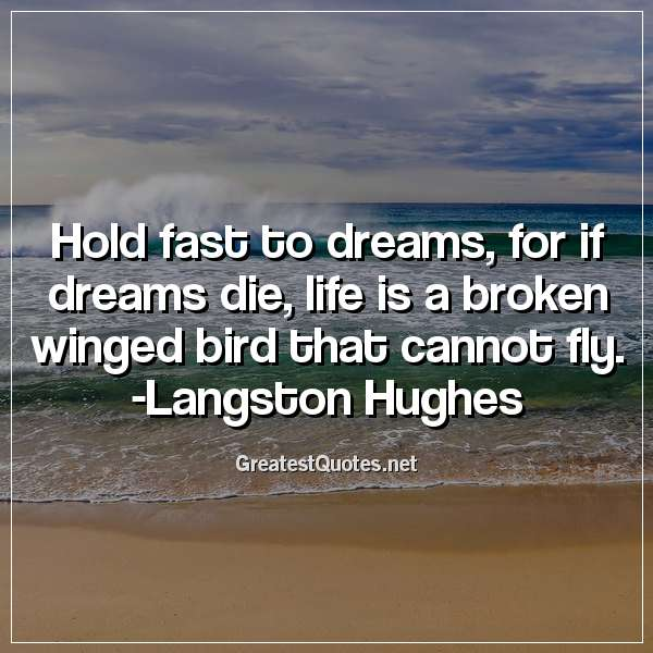 Quote: Hold fast to dreams, for if dreams die, life is a broken winged bird that cannot fly. -Langston Hughes