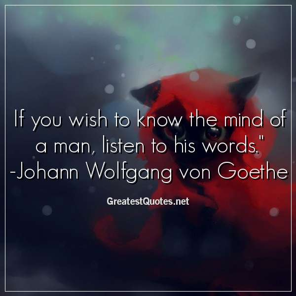 If you wish to know the mind of a man, listen to his words. - Johann Wolfgang von Goethe