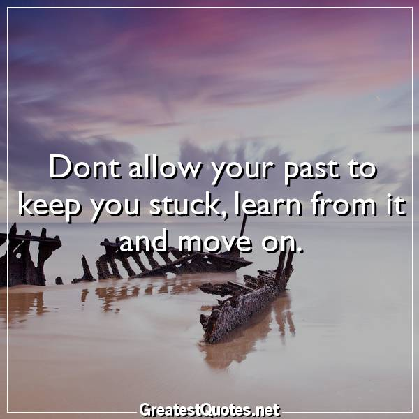 Dont allow your past to keep you stuck, learn from it and move on.