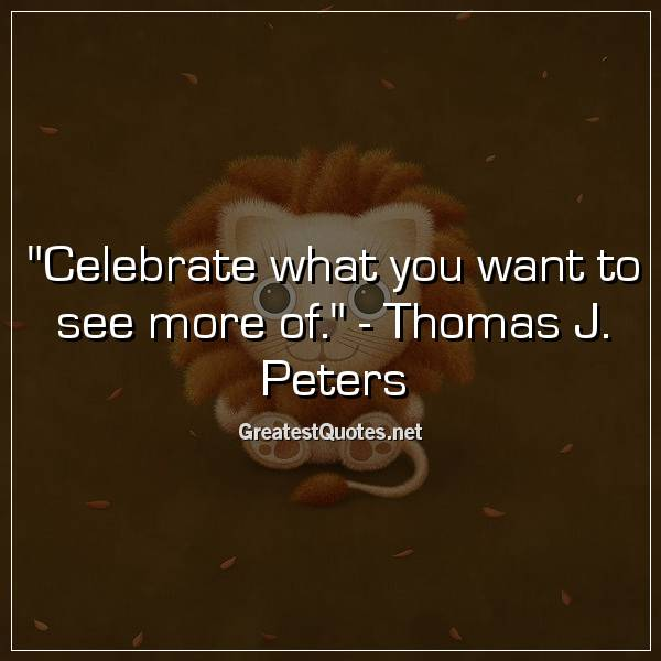 Quote: Celebrate what you want to see more of. - Thomas J. Peters