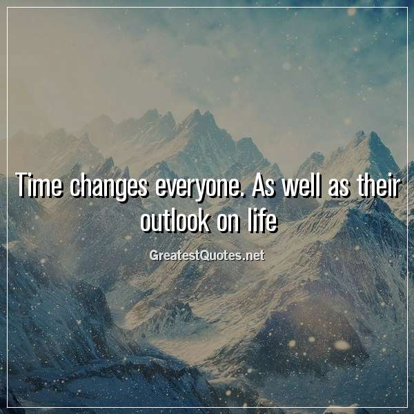 Quote: Time changes everyone. As well as their outlook on life.