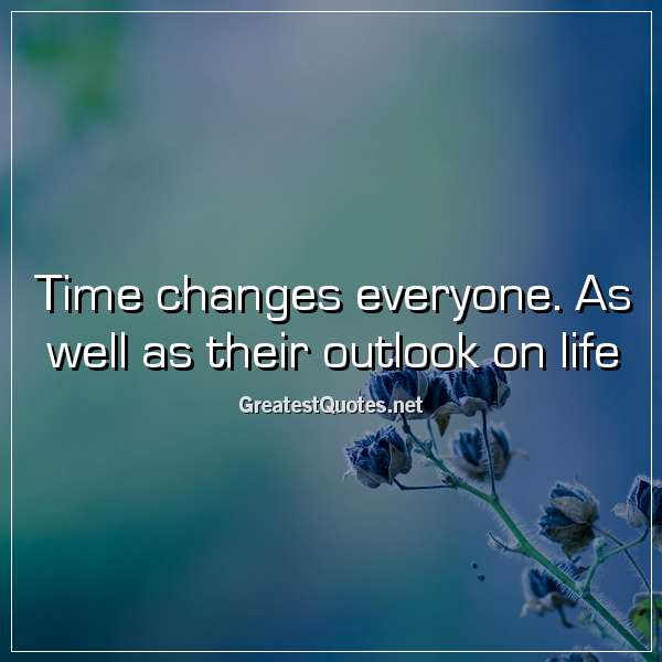 Time changes everyone. As well as their outlook on life.