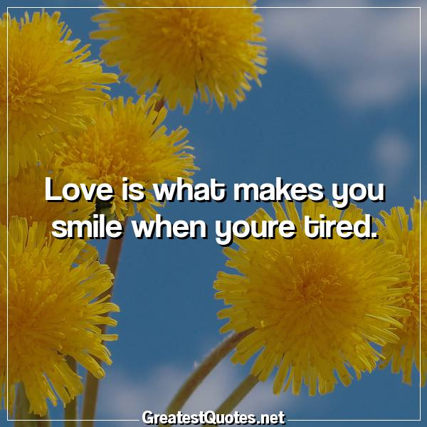 Quote: Love is what makes you smile when youre tired.