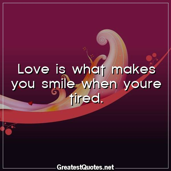 Love is what makes you smile when youre tired.