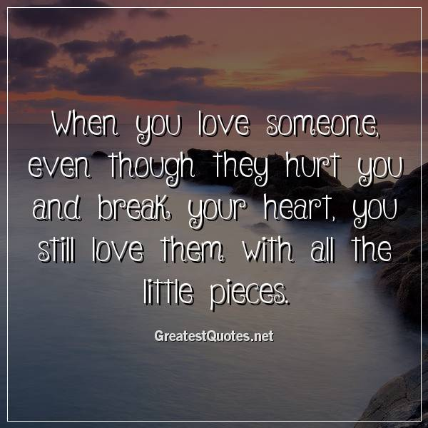 When you love someone, even though they hurt you and break your heart, you still love them with all the little pieces.