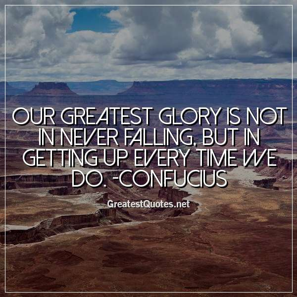 Our greatest glory is not in never falling, but in getting up every time we do. -Confucius