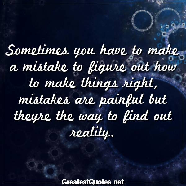 Quote: Sometimes You Have To Make A Mistake To Figure Out How To Make  Things Right, Mistakes Are Painful But Theyre The Way To Find Out Reality.