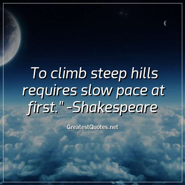 Quote: To climb steep hills requires slow pace at first. - Shakespeare