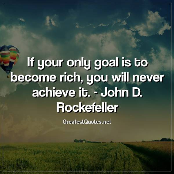 If your only goal is to become rich, you will never achieve it. - John D. Rockefeller