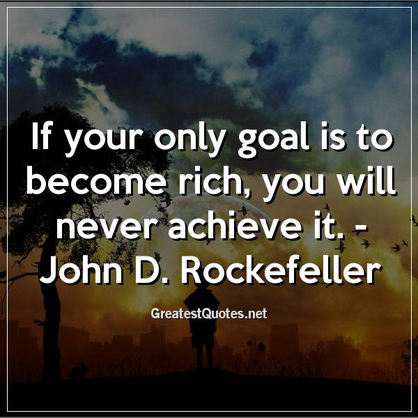 Quote: If your only goal is to become rich, you will never achieve it. - John D. Rockefeller