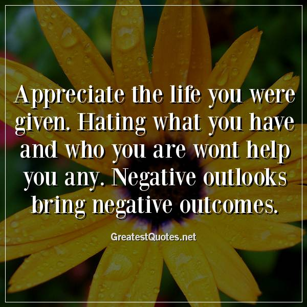 Appreciate the life you were given. Hating what you have and who you are wont help you any. Negative outlooks bring negative outcomes