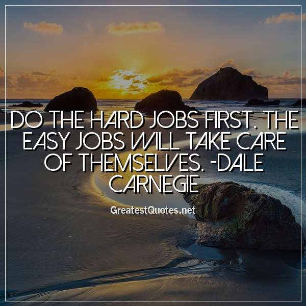 Do the hard jobs first. The easy jobs will take care of themselves. -Dale Carnegie