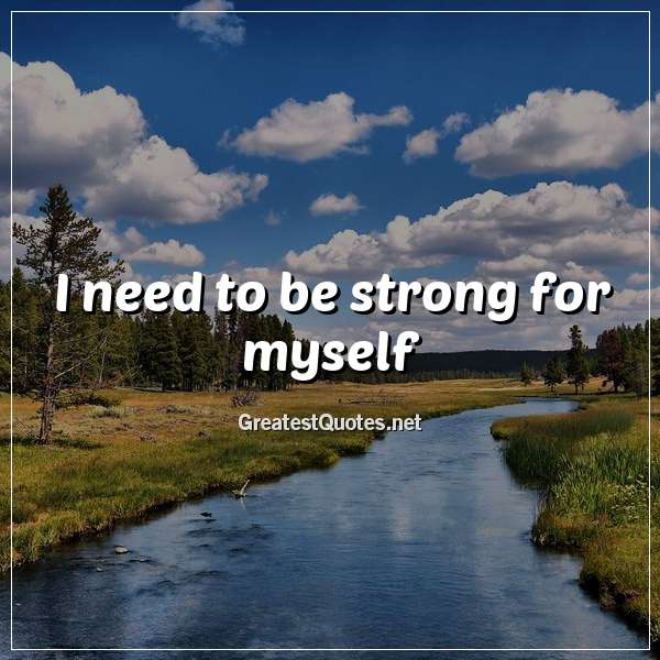 I need to be strong for myself.
