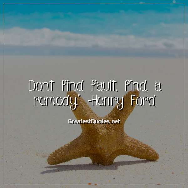 Quote: Dont find fault, find a remedy. - Henry Ford