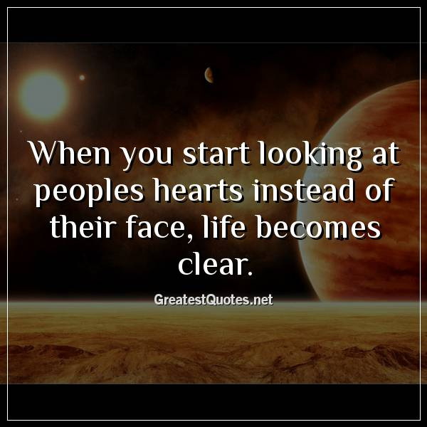Quote: When you start looking at peoples hearts instead of their face, life becomes clear.