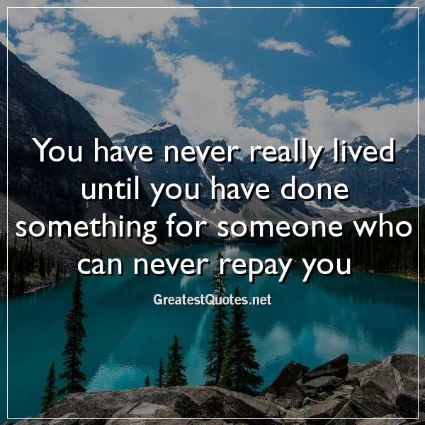 Quote: You have never really lived until you have done something for someone who can never repay you.