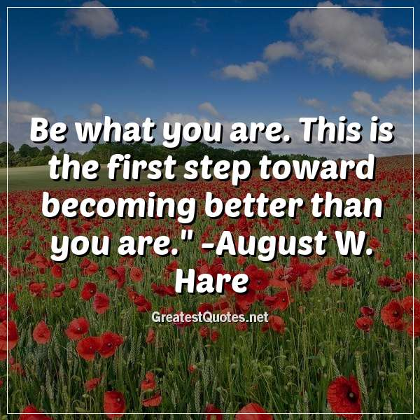 Quote: Be what you are. This is the first step toward becoming better than you are. - August W. Hare