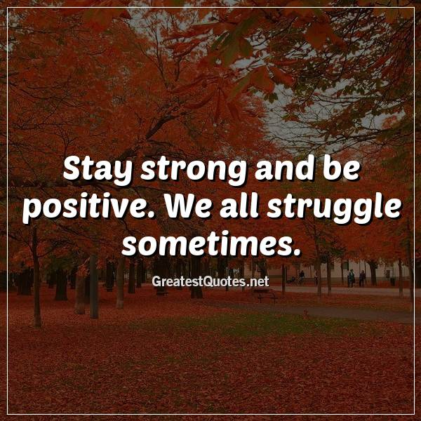 Quote: Stay strong and be positive. We all struggle sometimes.