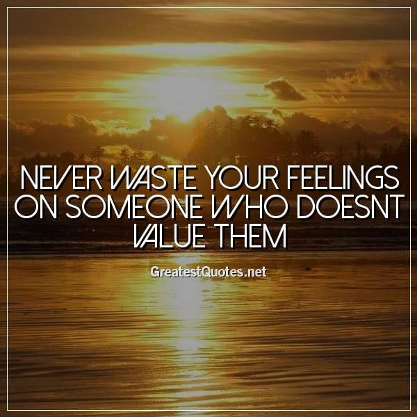 Never waste your feelings on someone who doesnt value them.