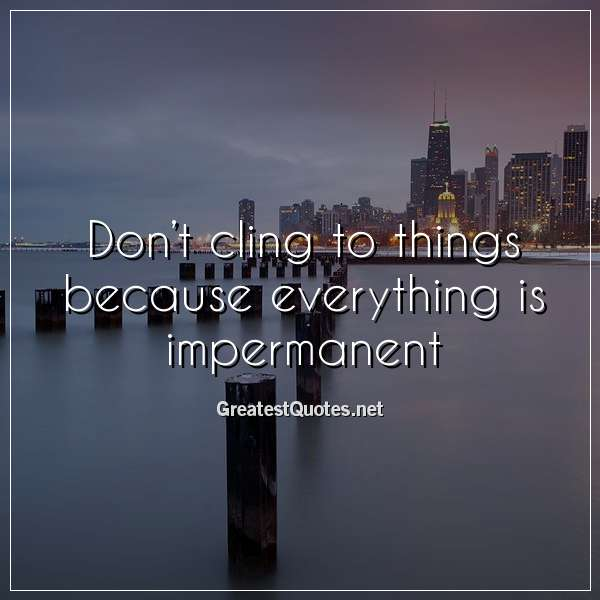 Quote: Don't cling to things because everything is impermanent.