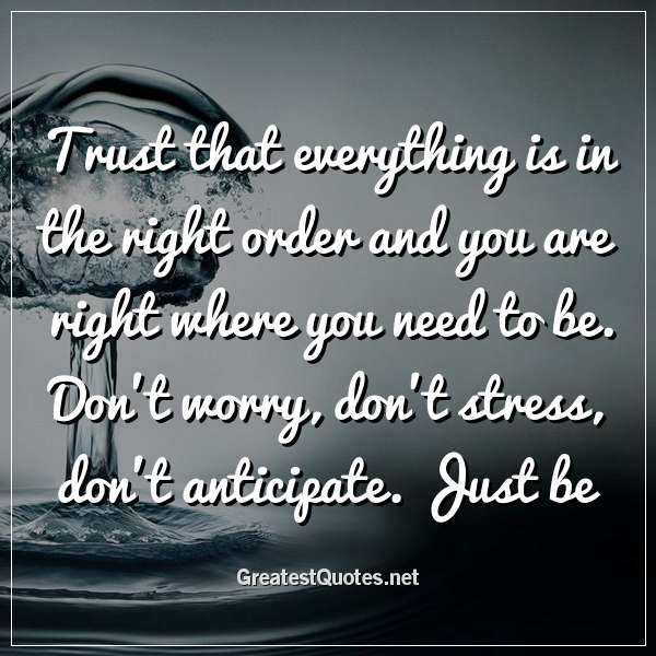 Trust that everything is in the right order and you are right where you need to be. Don't worry, don't stress, don't anticipate. Just be.