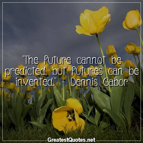 The future cannot be predicted, but futures can be invented. - Dennis Gabor