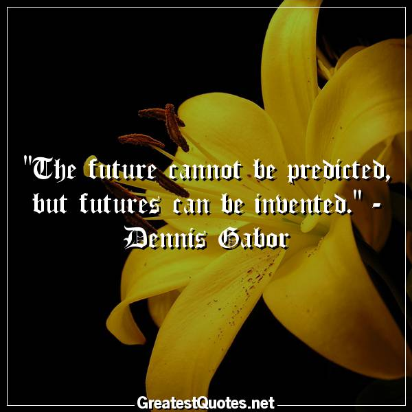 Quote: The future cannot be predicted, but futures can be invented. - Dennis Gabor