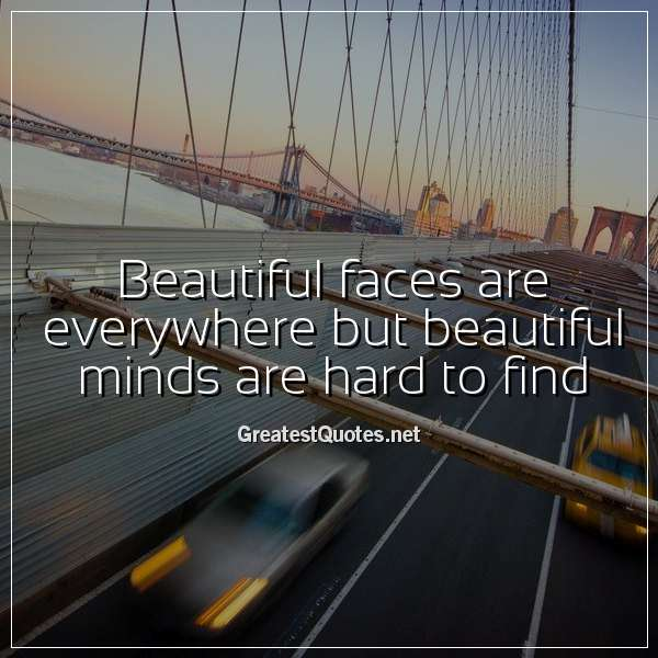 Quote: Beautiful faces are everywhere but beautiful minds are hard to find.