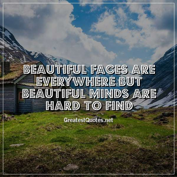 Beautiful faces are everywhere but beautiful minds are hard to find.