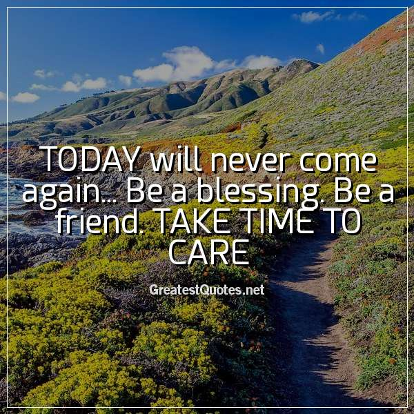 Quote: TODAY will never come again... Be a blessing. Be a friend. TAKE TIME TO CARE.