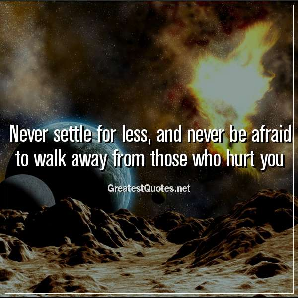 Quote: Never settle for less, and never be afraid to walk away from those who hurt you.
