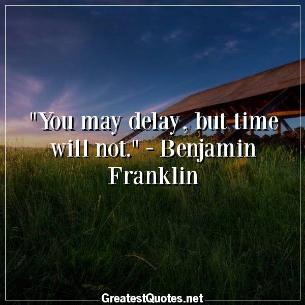 You may delay, but time will not. - Benjamin Franklin