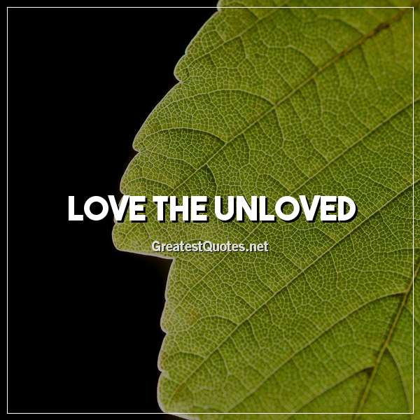 Quote: Love the unloved.