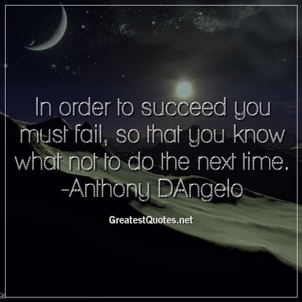 Quote: In order to succeed you must fail, so that you know what not to do the next time. -Anthony DAngelo
