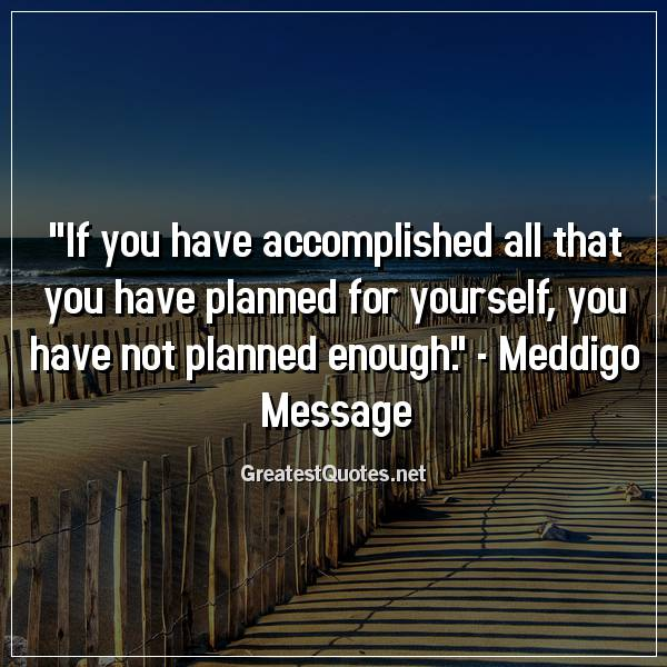 If you have accomplished all that you have planned for yourself, you have not planned enough. - Meddigo Message