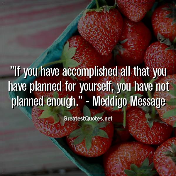 Quote: If you have accomplished all that you have planned for yourself, you have not planned enough. - Meddigo Message