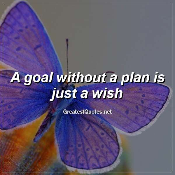 Quote: A goal without a plan is just a wish.
